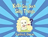 Kids Say Such Silly Things, Cynthia L. Duncan, 145675095X