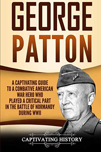 George Patton: A Captivating Guide to a Combative American War Hero Who Played a Critical Part in the Battle of Normandy During WWII (Combative Books)