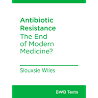 Antibiotic Resistance: The End of Modern Medicine? (BWB Texts Book 54)