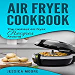 Air Fryer Cookbook: The Tastiest Air Fryer Recipes Around | Jessica Moore