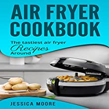 Air Fryer Cookbook: The Tastiest Air Fryer Recipes Around Audiobook by Jessica Moore Narrated by Brooke Pillifant