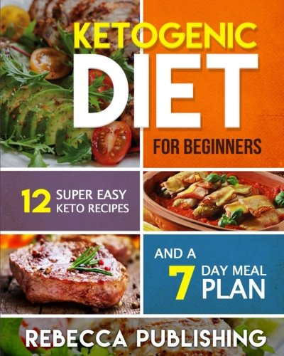 Ketogenic Diet For Beginners: 12 Super Easy Keto Recipes and a 7 Day Meal Plan