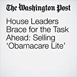 House Leaders Brace for the Task Ahead: Selling 'Obamacare Lite' | Mike DeBonis,Amy Goldstein,Kelsey Snell