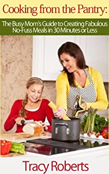 Cooking from the Pantry: The Busy Mom's Guide to Creating Fabulous, No-Fuss Meals in 30 Minutes or Less by [Roberts, Tracy]
