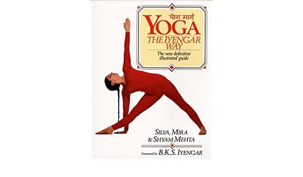 Yoga: The Iyengar Way: The New Definitive Illustrated Guide ...