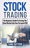 Stock Trading: The Beginners Guide To Turning The Stock Market Into Your Personal ATM