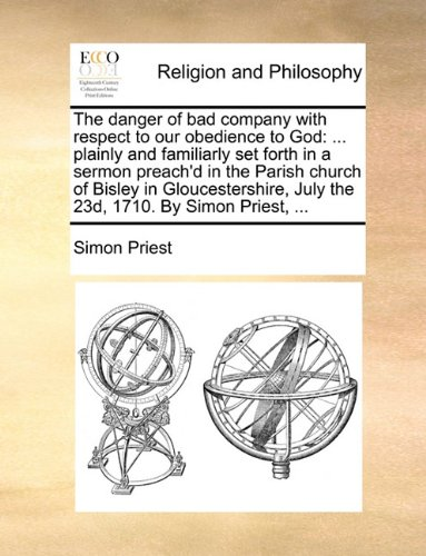 Read Online The danger of bad company with respect to our obedience to God: ... plainly and familiarly set forth in a sermon preach'd in the Parish church of ... July the 23d, 1710. By Simon Priest, ... ebook