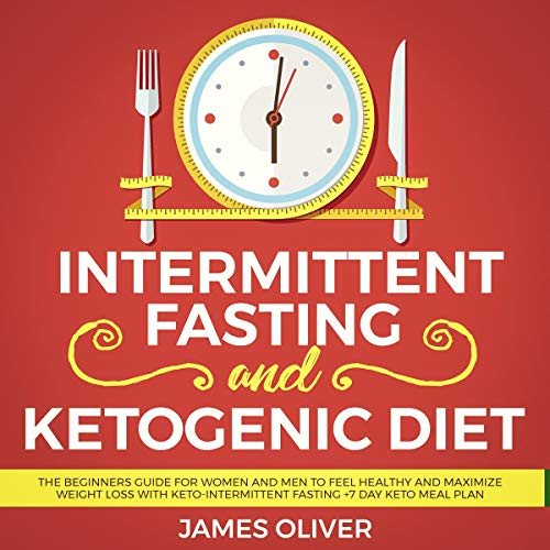 Intermittent Fasting and Ketogenic Diet: The Beginners Guide for Women and Men to Feel Healthy and Maximize Weight Loss with Keto-Intermittent Fasting + 7 Day Keto Meal Plan by James Oliver