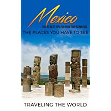 Mexico: Mexico Travel Guide: The 30 Best Tips For Your Trip To Mexico - The Places You Have To See (Mexico Travel, Cancun, Mexico City, Los Cabos, Oaxaca Book 1)