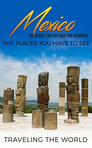 Mexico: Mexico Travel Guide: The 30 Best Tips For Your Trip