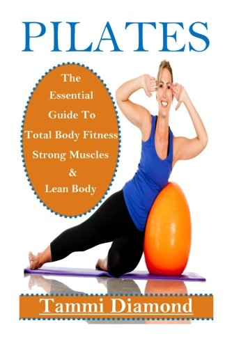 Pilates for Beginners: The Essential Guide to Total Body Fitness, Strong Muscles and Lean Body (Pilates, Pilates Exercis