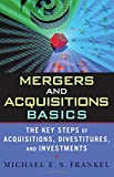 Mergers and Acquisitions Basics : The Key Steps of Acquisitions, Divestitures, and Investments