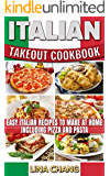 Italian Takeout Cookbook Favorite Italian Takeout Recipes to Make at Home: Italian Recipes for Pizza, Pasta, Chicken, Desserts, Appetizers, Soup, Salad, Sandwich, Bread and Rice