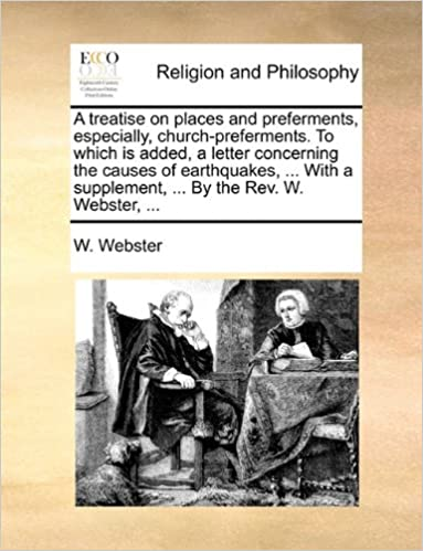 A treatise on places and preferments, especially, church-preferments. To which is added, a letter concerning the causes of earthquakes, ... With a supplement, ... By the Rev. W. Webster, ...