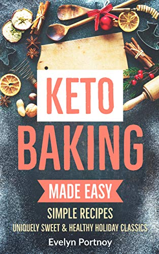 KETO BAKING MADE EASY: Uniquely Sweet & Healthy Holiday Classics by Evelyn Portnoy