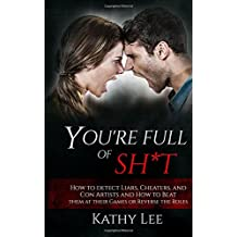 You're Full of Sh*t: How to detect Liars, Cheaters, and Con Artists and How to Beat them at their Games or Reverse the Roles