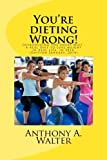 You're Dieting Wrong!, Anthony Walter, 149236889X