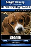 Beagle Training | Dog Training with the No BRAINER Dog TRAINER ~ We Make it THAT Easy!: How to EASILY TRAIN Your Beagle (Volume 1)