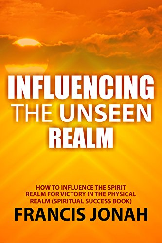 Influencing The Unseen Realm: How to Influence The Spirit Realm for Victory in The Physical Realm(Spiritual Success Books) (English Edition)