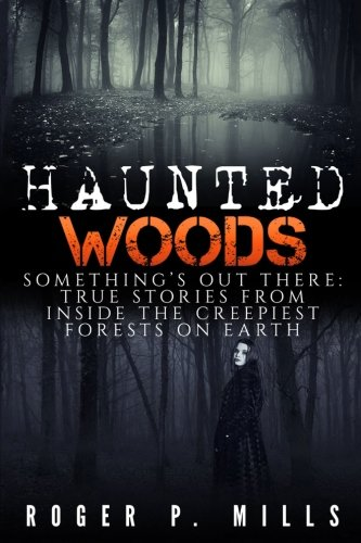 Haunted Woods: Something's Out There: True Stories From Inside The Creepiest Forests On Earth (Horror Stories, Haunted Places, Creepy Stories, Scary ... True Hauntings, True Horror) (Volume - Scary Stories True