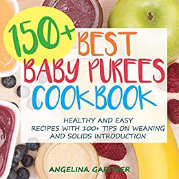150+ Best Baby Purees Cookbook: Healthy and Easy Recipes with 100+ Tips on Weaning and Solids Introduction by [Gardner, Angelina]