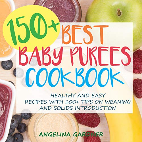 150+ Best Baby Purees Cookbook: Healthy and Easy Recipes with 100+ Tips on Weaning and Solids Introduction by Angelina Gardner