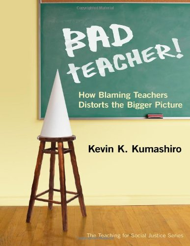 Bad Teacher! How Blaming Teachers Distorts the Bigger Picture (The Teaching for Social Justice Series)