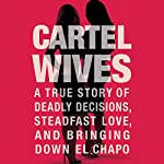Cartel Wives: A True Story of Deadly Decisions, Steadfast Love, and Bringing Down El Chapo | Mia Flores