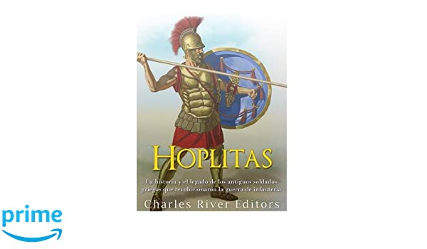 Hoplitas: La historia y el legado de los antiguos soldados griegos que revolucionaron la guerra de infantería (Spanish Edition): Charles River Editors: ...