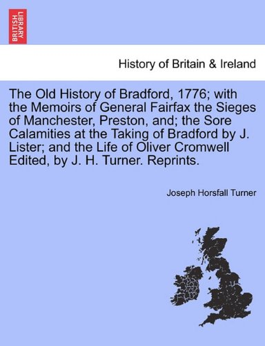 The Old History of Bradford, 1776; with the Memoirs of General Fairfax the Sieges of Manchester, Preston, and; the Sore Calamities at the Taking of ... Cromwell Edited, by J. H. Turner. Reprints. PDF