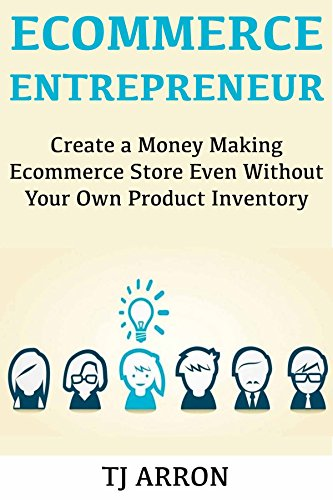 E-Commerce Entrepreneur: Create a Money Making Ecommerce Store Even Without Your Own Product Inventory