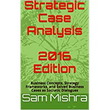 Strategic Case Analysis  2016 Edition: Business Concepts, Strategy Frameworks, and Solved Business Cases as Socratic Dialogues (English Edition)