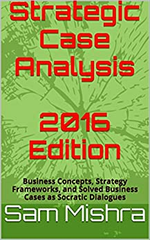Strategic Case Analysis  2016 Edition: Business Concepts, Strategy Frameworks, and Solved Business Cases as Socratic Dialogues (English Edition) de [Mishra, Sam]