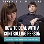 How to Deal with a Controlling Person: Getting out of an Abusive Relationship | Terence Williams