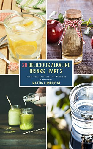 28 Delicious Alkaline Drinks - Part 2: From Teas and Juices to delicious Smoothies (English Edition)