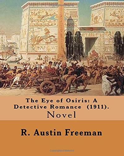 The Eye of Osiris: A Detective Romance (1911). By: R. Austin Freeman: John Bellingham is a world-renowned archaeologist who goes missing fabulous treasures have been uncovered.