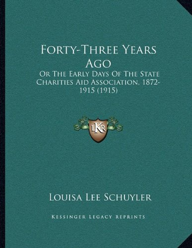 Forty-Three Years Ago: Or The Early Days Of The State Charities Aid Association, 1872-1915 (1915)