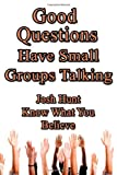 Good Questions Have Small Groups Talking -- Know What You Believe, Josh Hunt, 1481220640