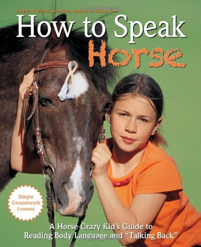 How to Speak Horse: A Horse-Crazy Kid's Guide to Reading Body Language, Understanding Behavior, and Talking Back with Simple Groundwork Lessons