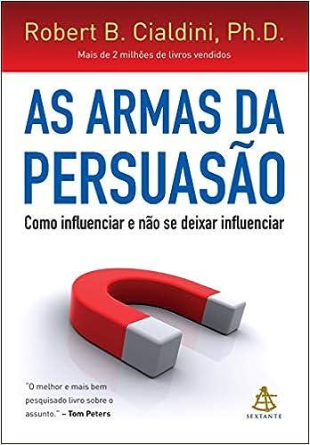 As armas da persuasão: Como influenciar e não se deixar influenciar por Robert Cialdini