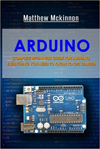 Arduino: Complete Beginners Guide For Arduino - Everything You Need To Know To Get Started Matthew Mckinnon
