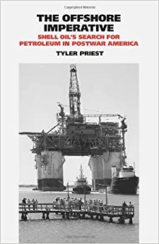 Book The Offshore Imperative: Shell Oil?de?ed????de??d????de??d??? Search for Petroleum in Postwar America (Kenneth E. Montague Series in Oil and Business History) by Tyler Priest (2009-10-12)