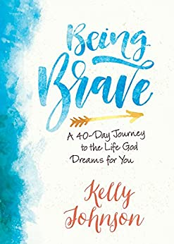 Being Brave: A 40-Day Journey to the Life God Dreams for You by [Johnson, Kelly]