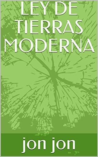 LEY DE TIERRAS MODERNA (Spanish Edition) by [jon, jon]