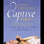 Every Thought Captive: Battling the Toxic Belief that Separates Us From the Life We Crave | Jerusha Clark
