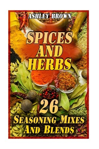 Spices And Herbs: 26 Seasoning Mixes And Blends: (Spice Book, Spices Cookbook) (Essential Spices) pdf epub