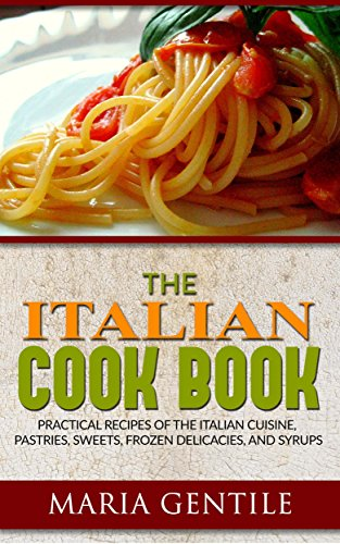 The Italian Cook Book or The Art of Eating Well; Practical Recipes of the Italian Cuisine, Pastries, Sweets, Frozen Delicacies, and Syrups
