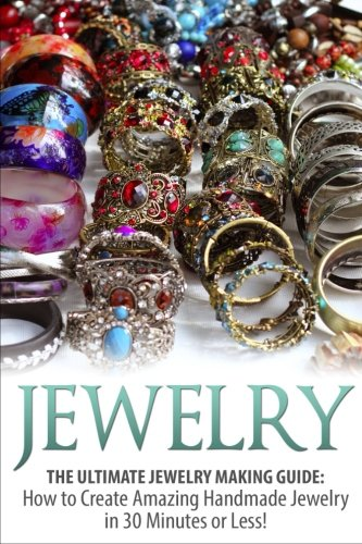 Making Of Costume Jewellery (Jewelry: The Ultimate Jewelry Making Guide: How to Create Amazing Handmade Jewelry in 30 Minutes or Less! (Jewelry - Jewelry Making - Handmade Jewelry ... Design - Jewelry Making for Beginners))