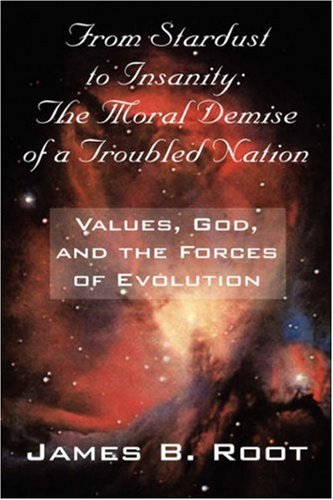 From Stardust to Insanity: The Moral Demise of a Troubled Nation - Values, God, and the Forces of Evolution