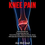 Knee Pain: Treating Knee Pain, Preventing Knee Pain, Natural Remedies, Medical Solutions, Along with Exercises and Rehab for Hip Pain Relief